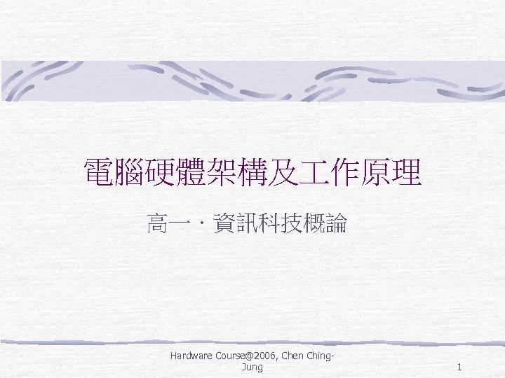 電腦硬體架構及 作原理 高一.資訊科技概論 Hardware Course@2006, Chen Ching. Jung 1