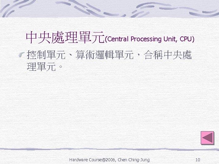 中央處理單元(Central Processing Unit, CPU) 控制單元、算術邏輯單元,合稱中央處 理單元。 Hardware Course@2006, Chen Ching-Jung 10