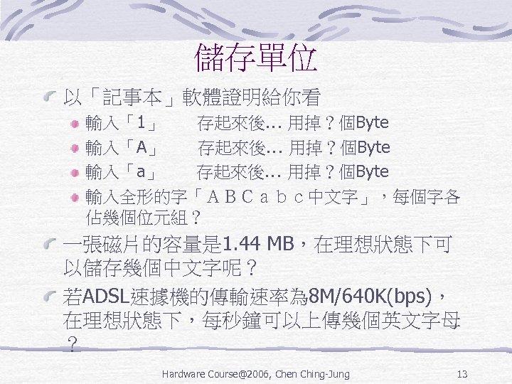 儲存單位 以「記事本」軟體證明給你看 輸入「1」  存起來後… 用掉?個Byte 輸入「A」  存起來後… 用掉?個Byte 輸入「a」  存起來後… 用掉?個Byte 輸入全形的字「ABCabc中文字」,每個字各 佔幾個位元組? 一張磁片的容量是 1. 44 MB,在理想狀態下可