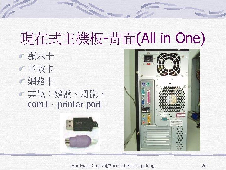 現在式主機板-背面(All in One) 顯示卡 音效卡 網路卡 其他:鍵盤、滑鼠、 com 1、printer port Hardware Course@2006, Chen Ching-Jung