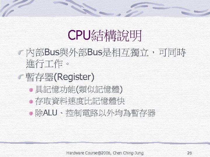 CPU結構說明 內部Bus與外部Bus是相互獨立,可同時 進行 作。 暫存器(Register) 具記憶功能(類似記憶體) 存取資料速度比記憶體快 除ALU、控制電路以外均為暫存器 Hardware Course@2006, Chen Ching-Jung 26
