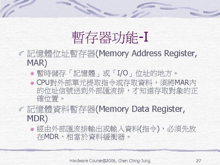 暫存器功能-I 記憶體位址暫存器(Memory Address Register, MAR) 暫時儲存「記憶體」或「I/O」位址的地方。 CPU對外部單元提取指令或存取資料,須將MAR內 的位址信號送到外部匯流排,才知道存取對象的正 確位置。 記憶體資料暫存器(Memory Data Register, MDR) 經由外部匯流排輸出或輸入資料(指令),必須先放
