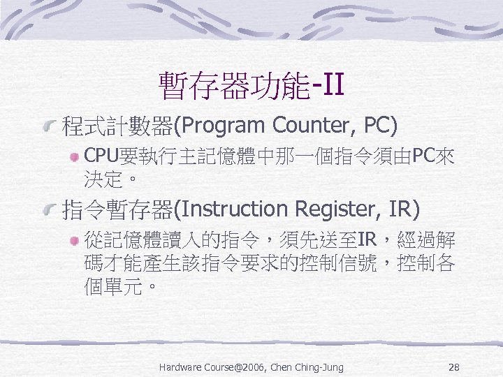 暫存器功能-II 程式計數器(Program Counter, PC) CPU要執行主記憶體中那一個指令須由PC來 決定。 指令暫存器(Instruction Register, IR) 從記憶體讀入的指令,須先送至IR,經過解 碼才能產生該指令要求的控制信號,控制各 個單元。 Hardware Course@2006,