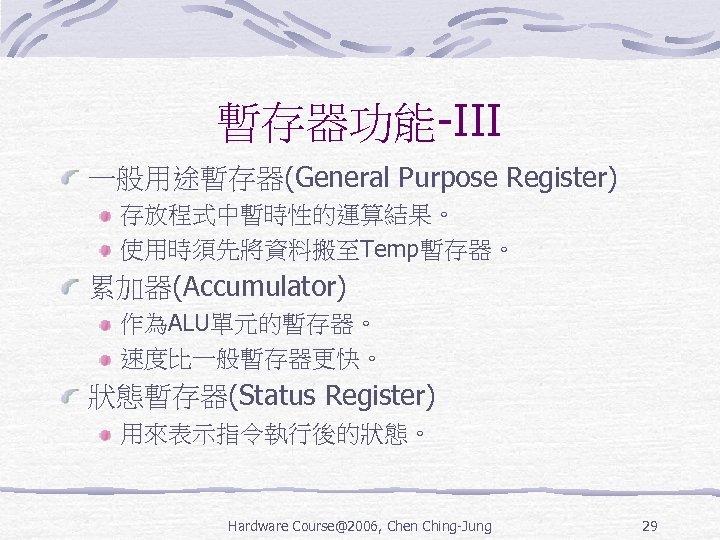 暫存器功能-III 一般用途暫存器(General Purpose Register) 存放程式中暫時性的運算結果。 使用時須先將資料搬至Temp暫存器。 累加器(Accumulator) 作為ALU單元的暫存器。 速度比一般暫存器更快。 狀態暫存器(Status Register) 用來表示指令執行後的狀態。 Hardware Course@2006,