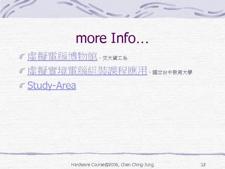 more Info… 虛擬電腦博物館.交大資 系 虛擬實境電腦組裝課程應用.國立台中教育大學 Study-Area Hardware Course@2006, Chen Ching-Jung 32