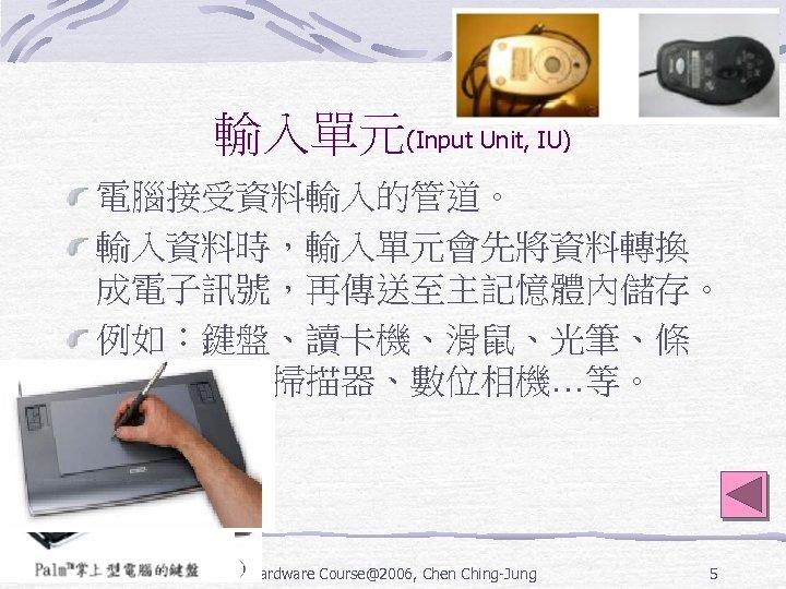 輸入單元(Input Unit, IU) 電腦接受資料輸入的管道。 輸入資料時,輸入單元會先將資料轉換 成電子訊號,再傳送至主記憶體內儲存。 例如:鍵盤、讀卡機、滑鼠、光筆、條 碼閱讀機、掃描器、數位相機…等。 Hardware Course@2006, Chen Ching-Jung 5