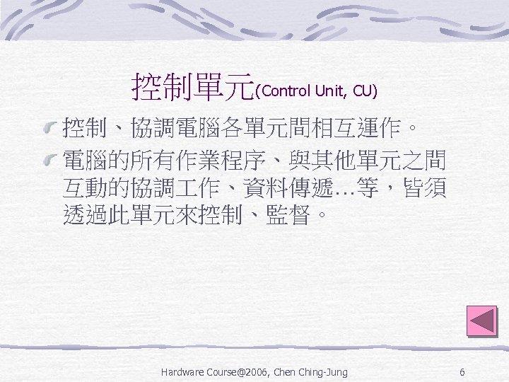 控制單元(Control Unit, CU) 控制、協調電腦各單元間相互運作。 電腦的所有作業程序、與其他單元之間 互動的協調 作、資料傳遞…等,皆須 透過此單元來控制、監督。 Hardware Course@2006, Chen Ching-Jung 6