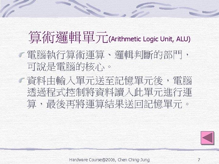算術邏輯單元(Arithmetic Logic Unit, ALU) 電腦執行算術運算、邏輯判斷的部門, 可說是電腦的核心。 資料由輸入單元送至記憶單元後,電腦 透過程式控制將資料讀入此單元進行運 算,最後再將運算結果送回記憶單元。 Hardware Course@2006, Chen Ching-Jung 7