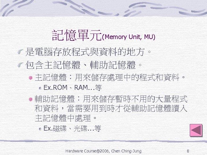 記憶單元(Memory Unit, MU) 是電腦存放程式與資料的地方。 包含主記憶體、輔助記憶體。 主記憶體:用來儲存處理中的程式和資料。 Ex. ROM、RAM…等 輔助記憶體:用來儲存暫時不用的大量程式 和資料,當需要用到時才從輔助記憶體讀入 主記憶體中處理。 Ex. 磁碟、光碟…等 Hardware