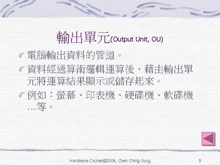 輸出單元(Output Unit, OU) 電腦輸出資料的管道。 資料經過算術邏輯運算後,藉由輸出單 元將運算結果顯示或儲存起來。 例如:螢幕、印表機、硬碟機、軟碟機 …等。 Hardware Course@2006, Chen Ching-Jung 9