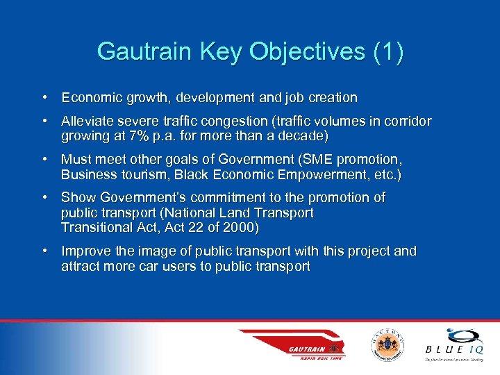 Gautrain Key Objectives (1) • Economic growth, development and job creation • Alleviate severe