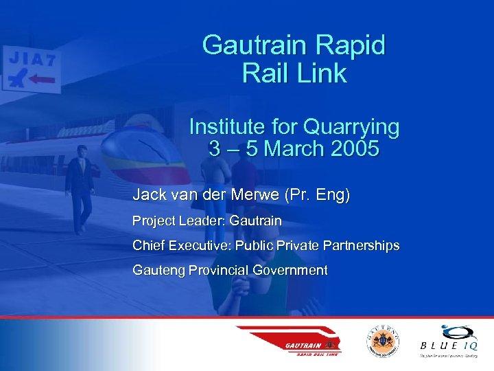 Gautrain Rapid Rail Link Institute for Quarrying 3 – 5 March 2005 Jack van