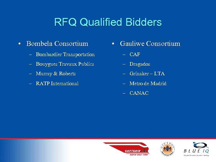 RFQ Qualified Bidders • Bombela Consortium • Gauliwe Consortium – Bombardier Transportation – CAF