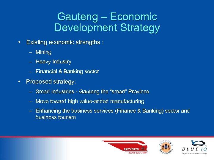 Gauteng – Economic Development Strategy • Existing economic strengths : – Mining – Heavy