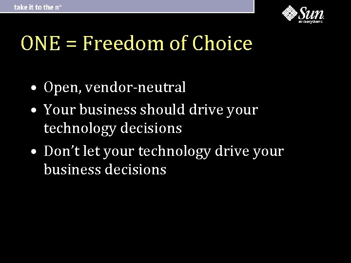 ONE = Freedom of Choice • Open, vendor-neutral • Your business should drive your