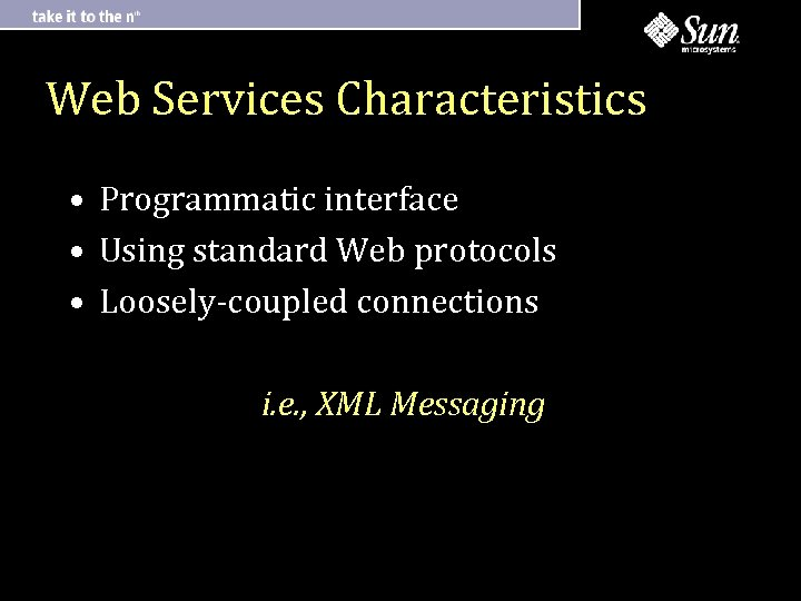 Web Services Characteristics • Programmatic interface • Using standard Web protocols • Loosely-coupled connections