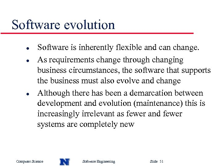 Software evolution l l l Software is inherently flexible and can change. As requirements