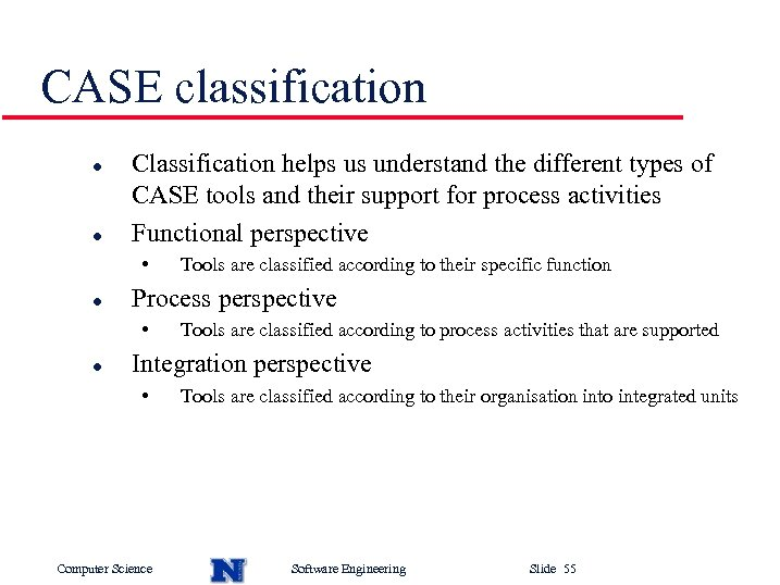 CASE classification l l Classification helps us understand the different types of CASE tools