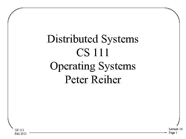 Distributed Systems CS 111 Operating Systems Peter Reiher CS 111 Fall 2015 Lecture 16