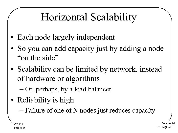 Horizontal Scalability • Each node largely independent • So you can add capacity just
