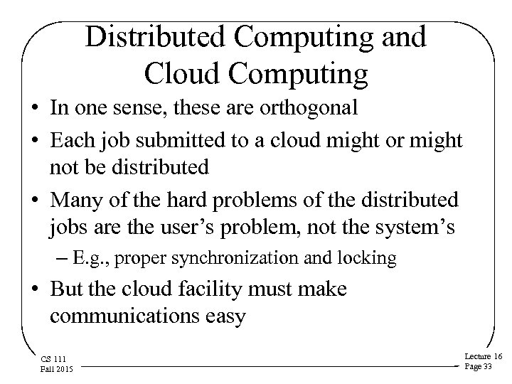 Distributed Computing and Cloud Computing • In one sense, these are orthogonal • Each