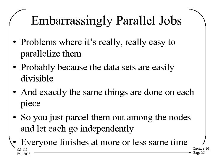 Embarrassingly Parallel Jobs • Problems where it's really, really easy to parallelize them •