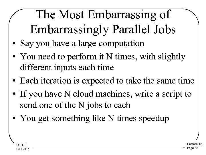 The Most Embarrassing of Embarrassingly Parallel Jobs • Say you have a large computation