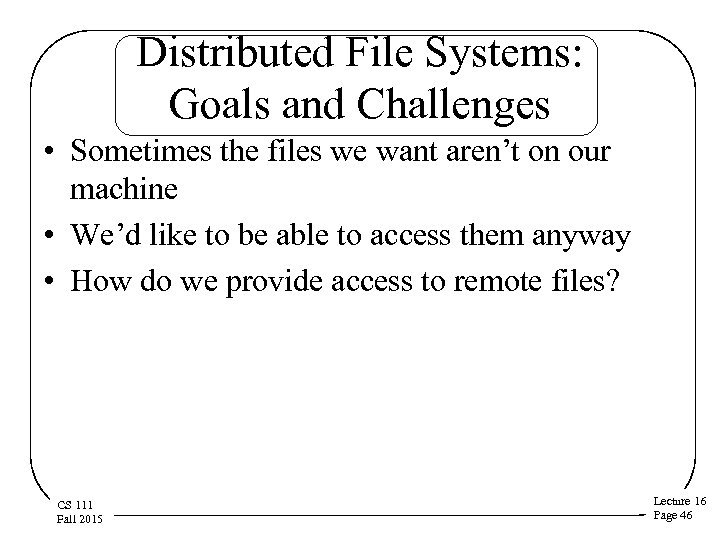 Distributed File Systems: Goals and Challenges • Sometimes the files we want aren't on