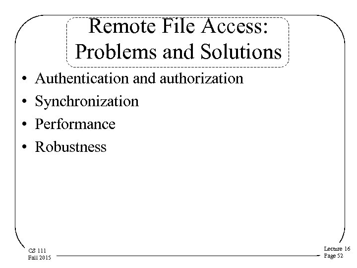 Remote File Access: Problems and Solutions • • Authentication and authorization Synchronization Performance Robustness