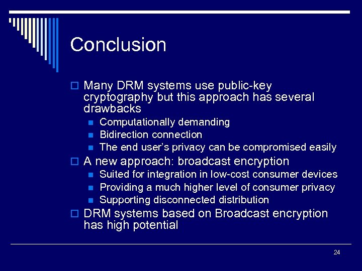 Conclusion o Many DRM systems use public-key cryptography but this approach has several drawbacks