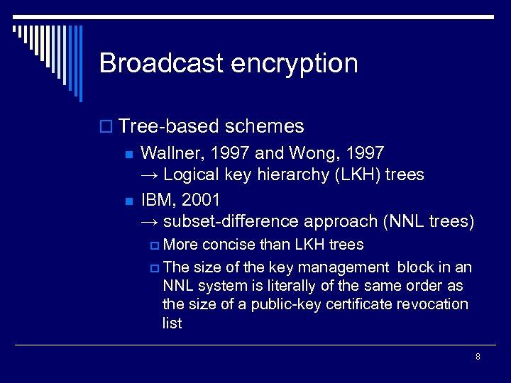 Broadcast encryption o Tree-based schemes n n Wallner, 1997 and Wong, 1997 → Logical