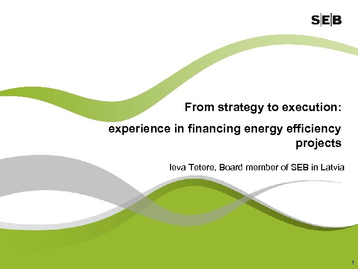 From strategy to execution: experience in financing energy efficiency projects Ieva Tetere, Board member