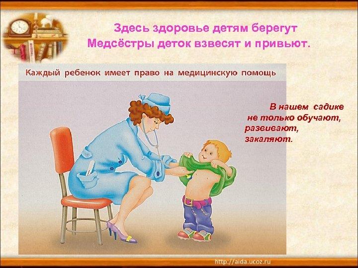 Здесь здоровье детям берегут Медсёстры деток взвесят и привьют. В нашем садике не только
