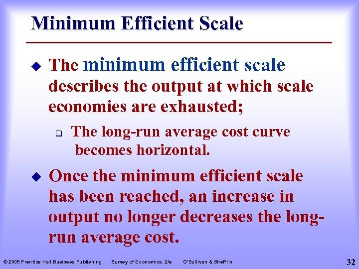 Minimum Efficient Scale u The minimum efficient scale describes the output at which scale
