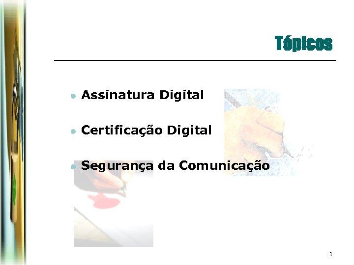 Tópicos l Assinatura Digital l Certificação Digital l Segurança da Comunicação 1