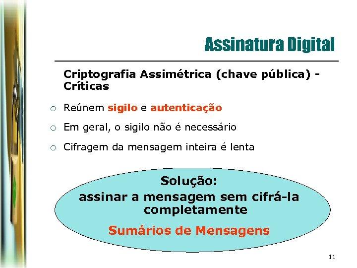 Assinatura Digital Criptografia Assimétrica (chave pública) Críticas ¡ Reúnem sigilo e autenticação ¡ Em