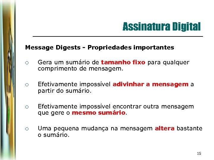 Assinatura Digital Message Digests - Propriedades importantes ¡ Gera um sumário de tamanho fixo