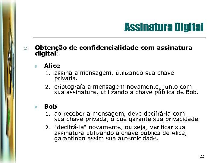 Assinatura Digital ¡ Obtenção de confidencialidade com assinatura digital: l Alice 1. assina a