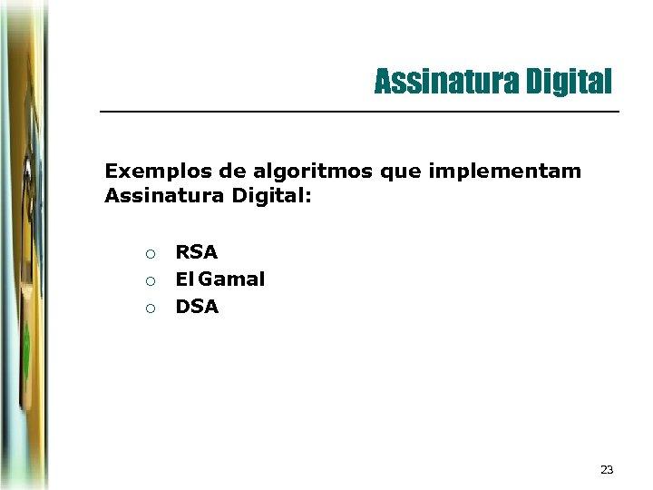 Assinatura Digital Exemplos de algoritmos que implementam Assinatura Digital: ¡ ¡ ¡ RSA El