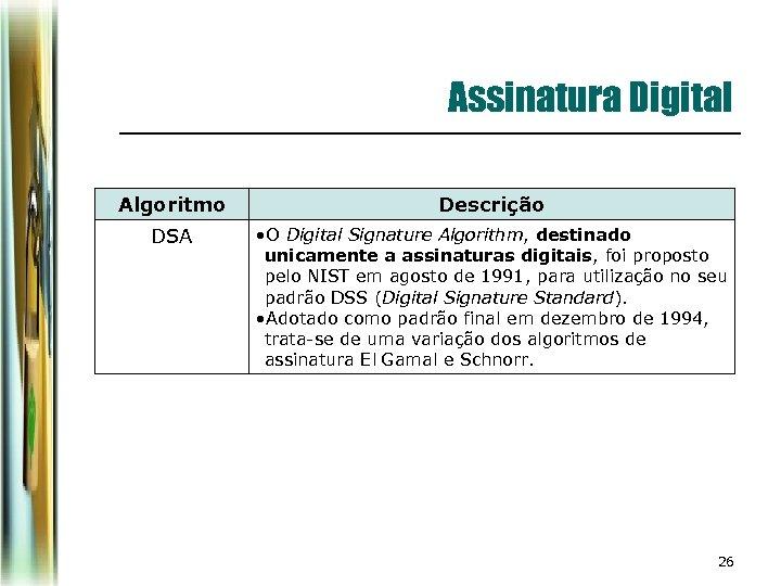 Assinatura Digital Algoritmo Descrição DSA • O Digital Signature Algorithm, destinado unicamente a assinaturas