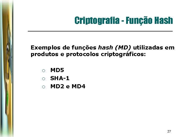 Criptografia - Função Hash Exemplos de funções hash (MD) utilizadas em produtos e protocolos