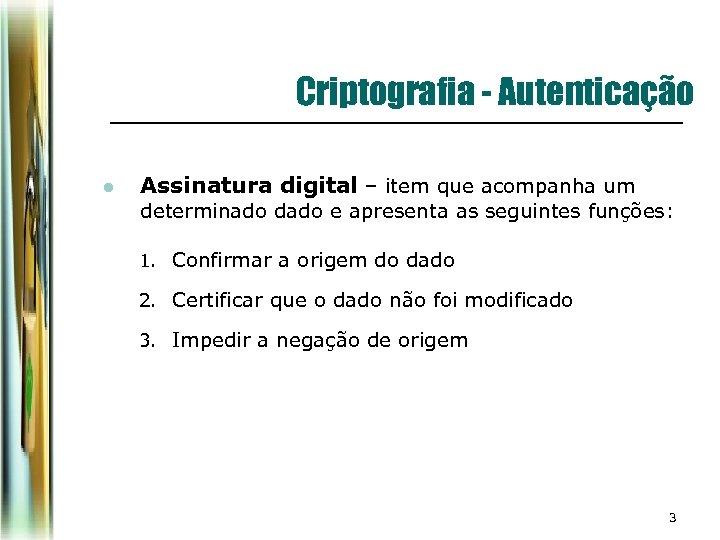 Criptografia - Autenticação l Assinatura digital – item que acompanha um determinado dado e