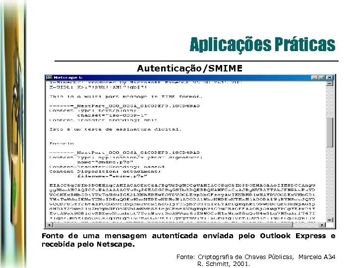 Aplicações Práticas Autenticação/SMIME Fonte de uma mensagem autenticada enviada pelo Outlook Express e recebida