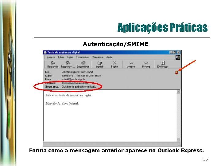 Aplicações Práticas Autenticação/SMIME Forma como a mensagem anterior aparece no Outlook Express. 35