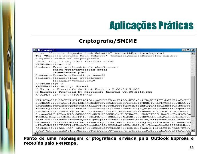 Aplicações Práticas Criptografia/SMIME Fonte de uma mensagem criptografada enviada pelo Outlook Express e recebida