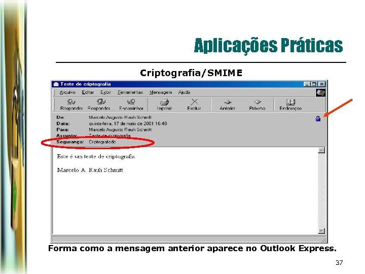 Aplicações Práticas Criptografia/SMIME Forma como a mensagem anterior aparece no Outlook Express. 37