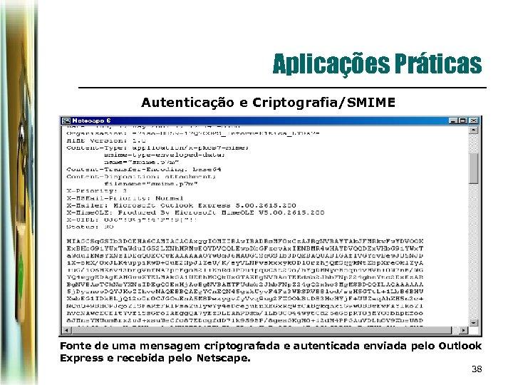 Aplicações Práticas Autenticação e Criptografia/SMIME Fonte de uma mensagem criptografada e autenticada enviada pelo