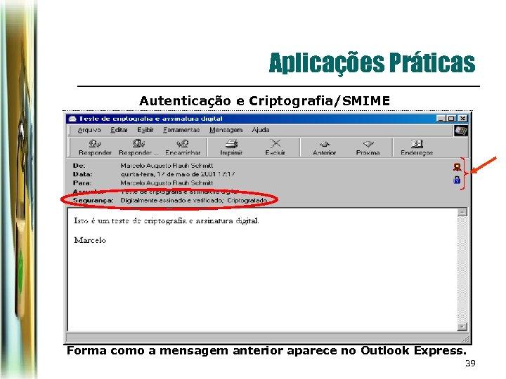 Aplicações Práticas Autenticação e Criptografia/SMIME Forma como a mensagem anterior aparece no Outlook Express.