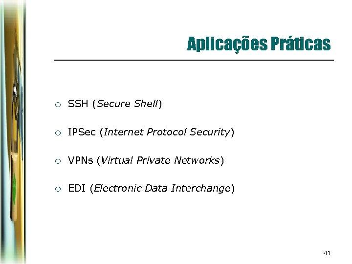 Aplicações Práticas ¡ SSH (Secure Shell) ¡ IPSec (Internet Protocol Security) ¡ VPNs (Virtual