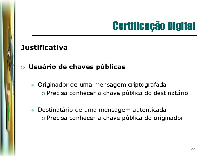 Certificação Digital Justificativa ¡ Usuário de chaves públicas l Originador de uma mensagem criptografada